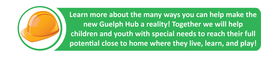 Learn more about the many ways you can help make the new Guelph Hub a reality! Together we will helpchildren and youth with special needs to reach their full potential close to home where they live, learn, and play!